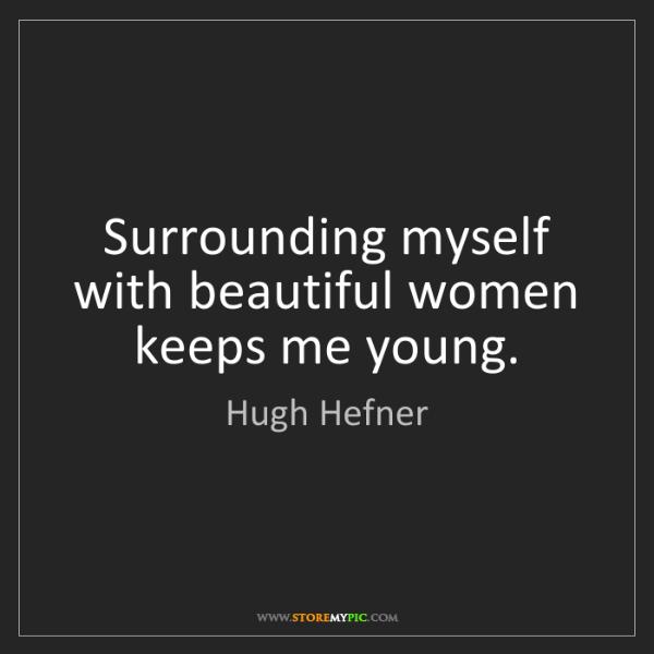 Hugh Hefner: Surrounding myself with beautiful women keeps me young.