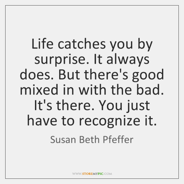 Life catches you by surprise. It always does. But there's good mixed ...