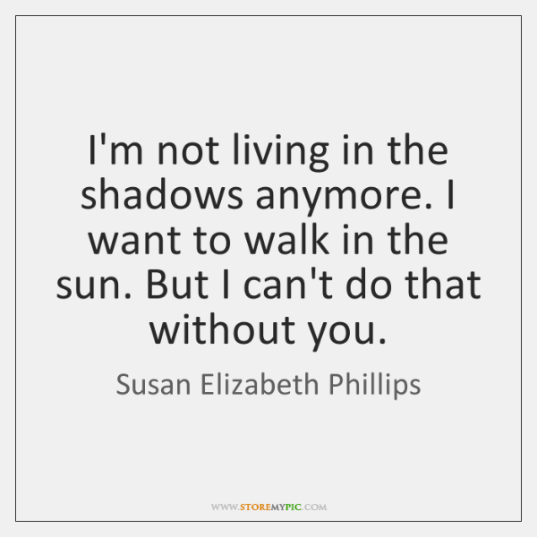 I'm not living in the shadows anymore. I want to walk in ...