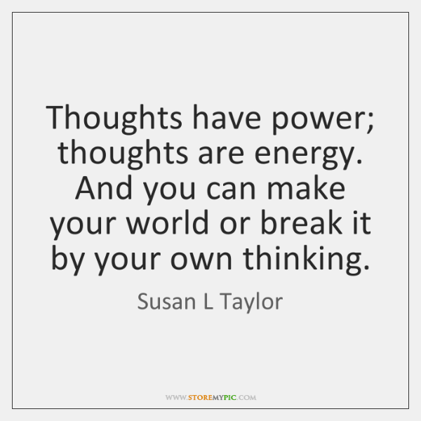 Thoughts have power; thoughts are energy. And you can make your world ...