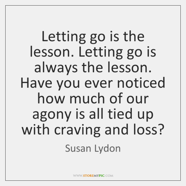 Letting go is the lesson. Letting go is always the lesson. Have ...