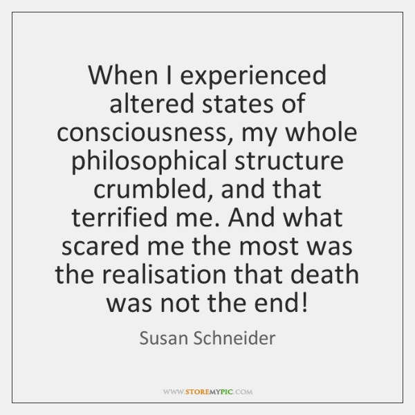 When I experienced altered states of consciousness, my whole philosophical structure crumbled, ...