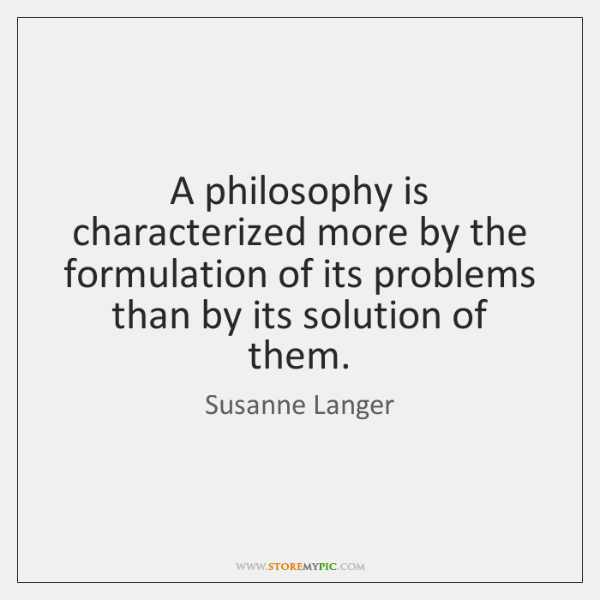 A philosophy is characterized more by the formulation of its problems than ...