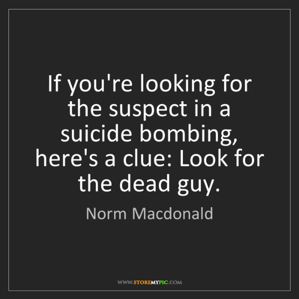 Norm Macdonald: If you're looking for the suspect in a suicide bombing,...