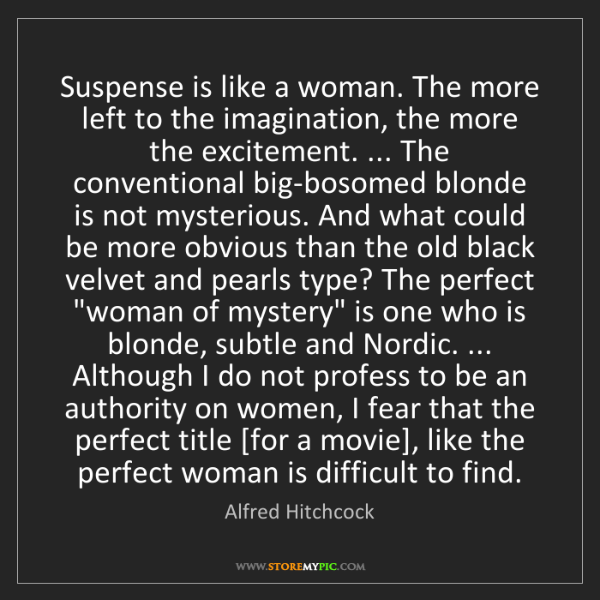 Alfred Hitchcock: Suspense is like a woman. The more left to the imagination,...