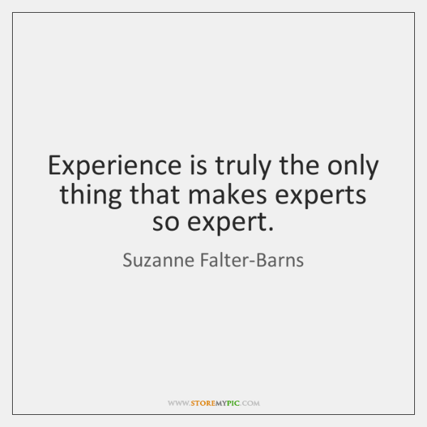 Experience is truly the only thing that makes experts so expert.