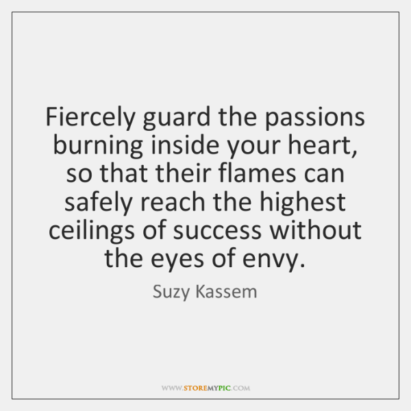 Fiercely guard the passions burning inside your heart, so that their flames ...