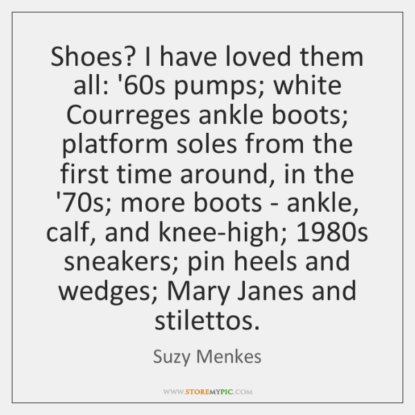 Shoes? I have loved them all: '60s pumps; white Courreges ankle ...