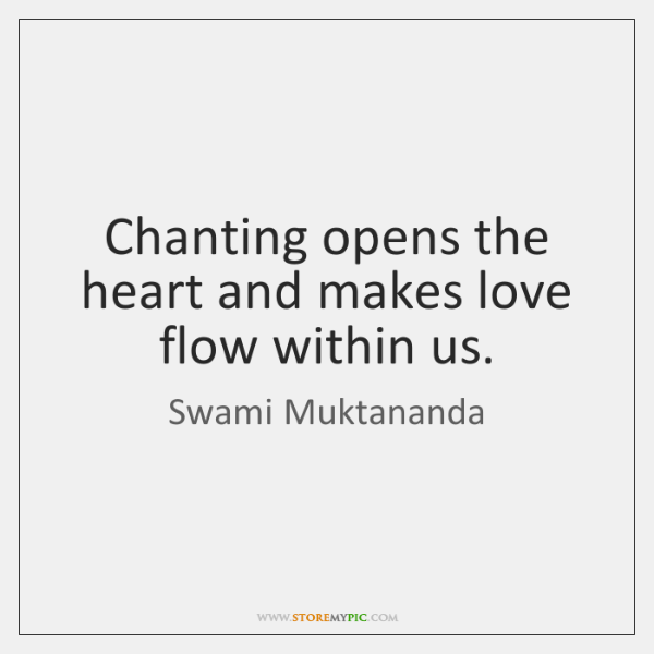 Chanting opens the heart and makes love flow within us.