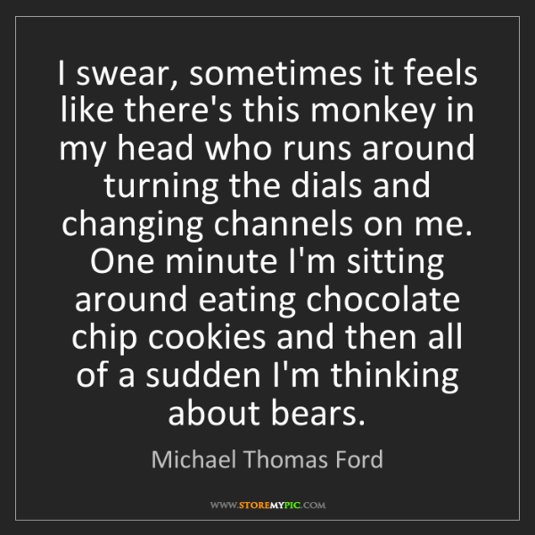 Michael Thomas Ford: I swear, sometimes it feels like there's this monkey...