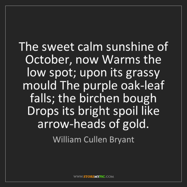 William Cullen Bryant: The sweet calm sunshine of October, now Warms the low...