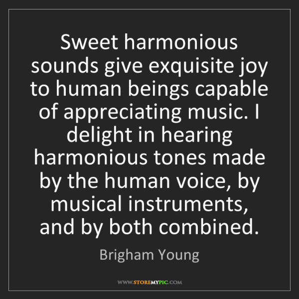 Brigham Young: Sweet harmonious sounds give exquisite joy to human beings...