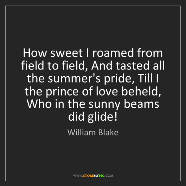 William Blake: How sweet I roamed from field to field, And tasted all...