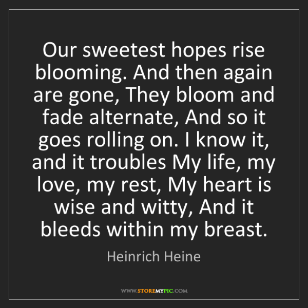 Heinrich Heine: Our sweetest hopes rise blooming. And then again are...