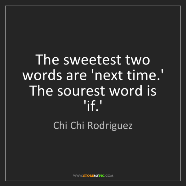 Chi Chi Rodriguez: The sweetest two words are 'next time.' The sourest word...