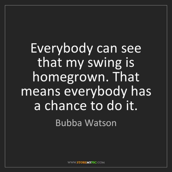 Bubba Watson: Everybody can see that my swing is homegrown. That means...