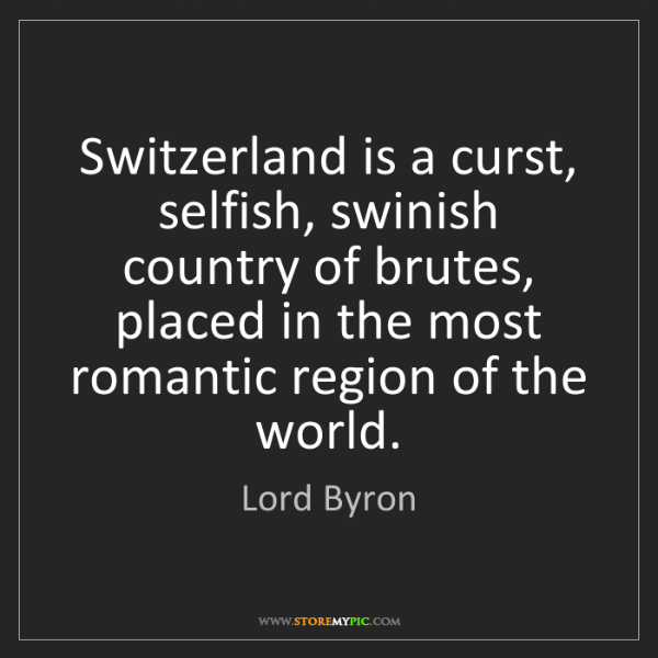 Lord Byron: Switzerland is a curst, selfish, swinish country of brutes,...