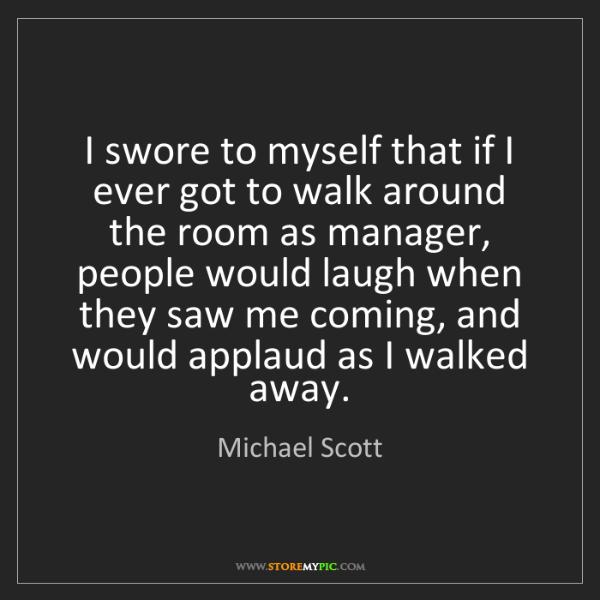 Michael Scott: I swore to myself that if I ever got to walk around the...