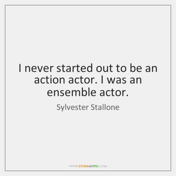I never started out to be an action actor. I was an ...