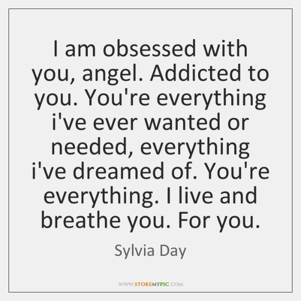 I am obsessed with you, angel. Addicted to you. You're everything i've ...