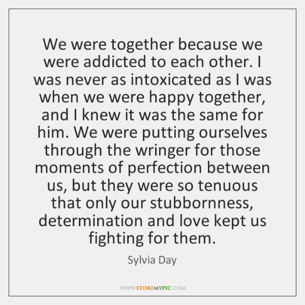 We were together because we were addicted to each other. I was ...