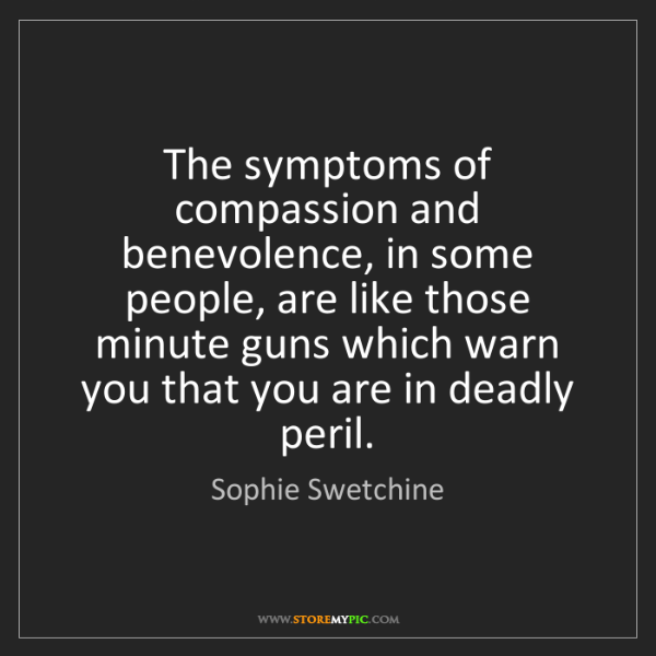 Sophie Swetchine: The symptoms of compassion and benevolence, in some people,...