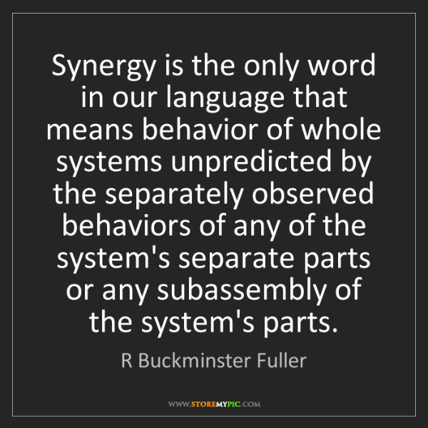 R Buckminster Fuller: Synergy is the only word in our language that means behavior...