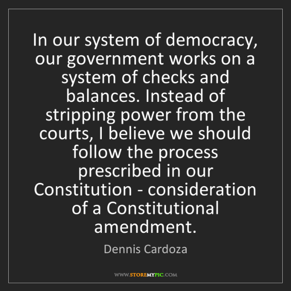 Dennis Cardoza: In our system of democracy, our government works on a...