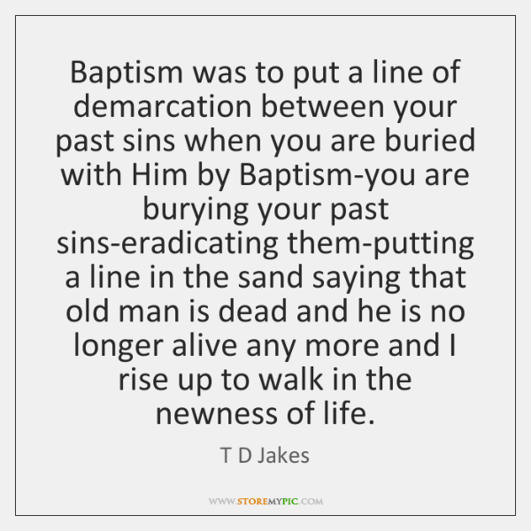 Baptism was to put a line of demarcation between your past sins ...