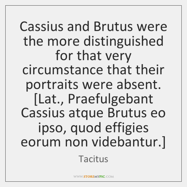 Cassius and Brutus were the more distinguished for that very circumstance that ...