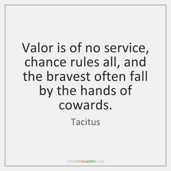 Valor is of no service, chance rules all, and the bravest often ...