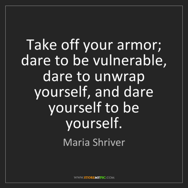 Maria Shriver: Take off your armor; dare to be vulnerable, dare to unwrap...