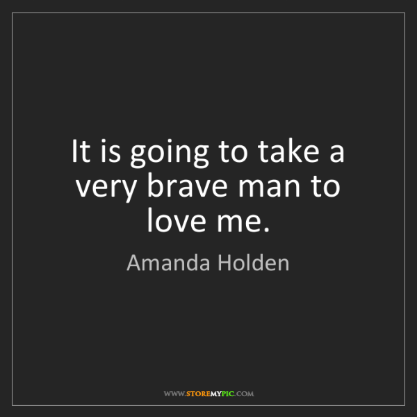 Amanda Holden: It is going to take a very brave man to love me.