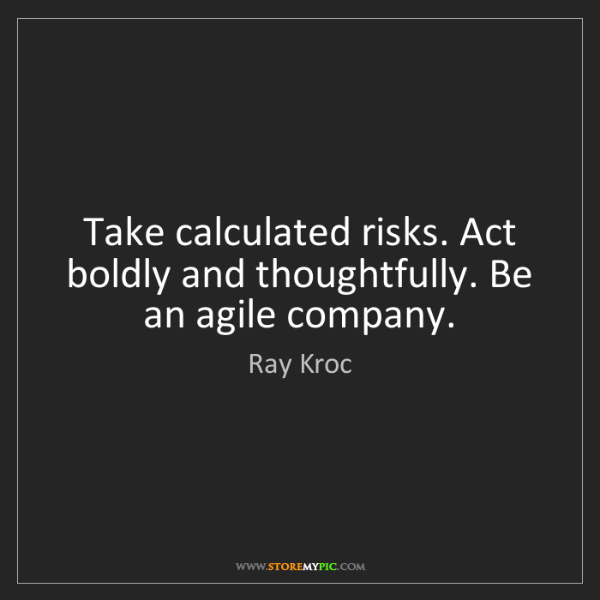 Ray Kroc: Take calculated risks. Act boldly and thoughtfully. Be...