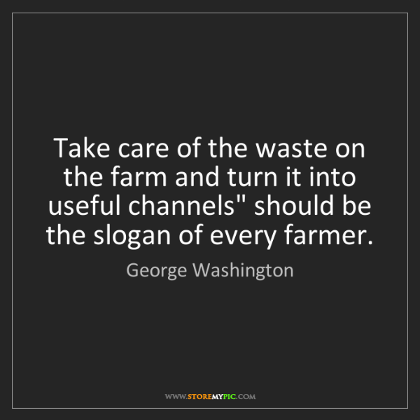 George Washington: Take care of the waste on the farm and turn it into useful...