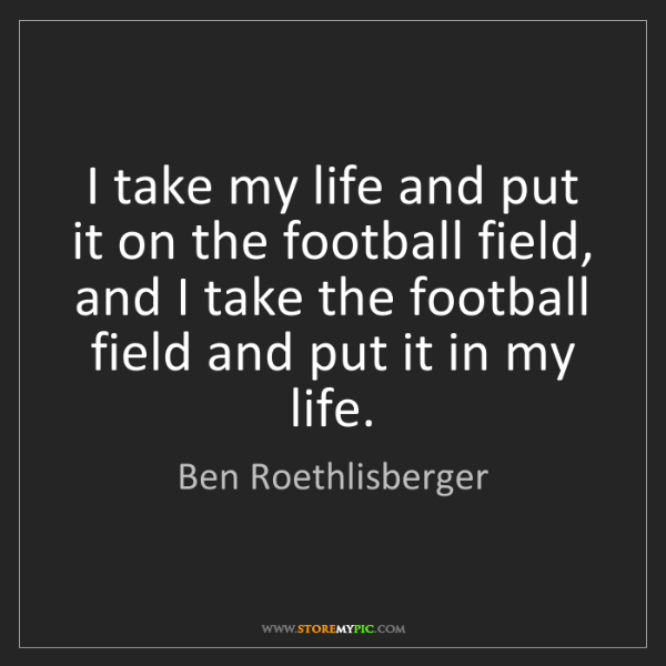 Ben Roethlisberger: I take my life and put it on the football field, and...