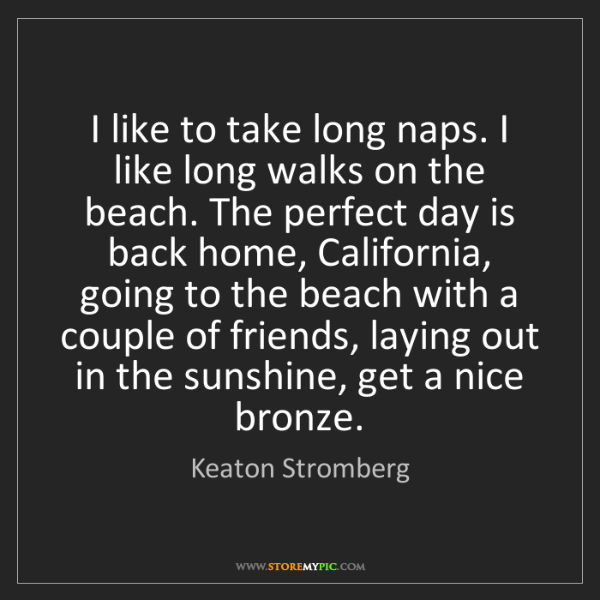 Keaton Stromberg I Like To Take Long Naps I Like Long Walks On The
