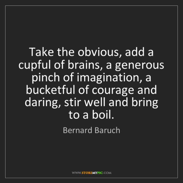 Bernard Baruch: Take the obvious, add a cupful of brains, a generous...