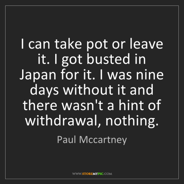 Paul Mccartney: I can take pot or leave it. I got busted in Japan for...