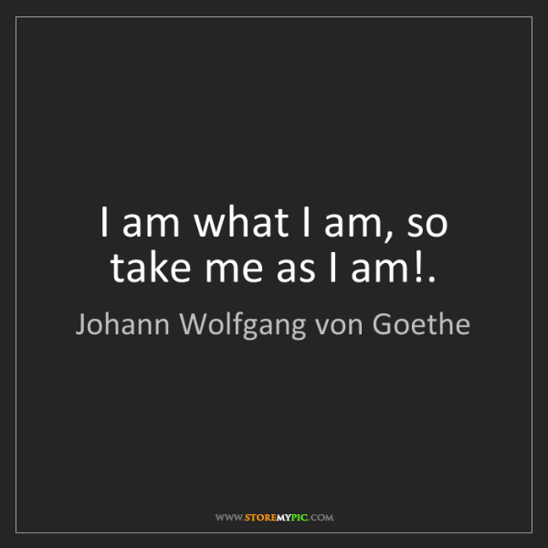 Johann Wolfgang Von Goethe I Am What I Am So Take Me As I Am