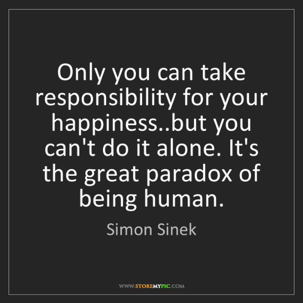 Simon Sinek: Only you can take responsibility for your happiness..but...