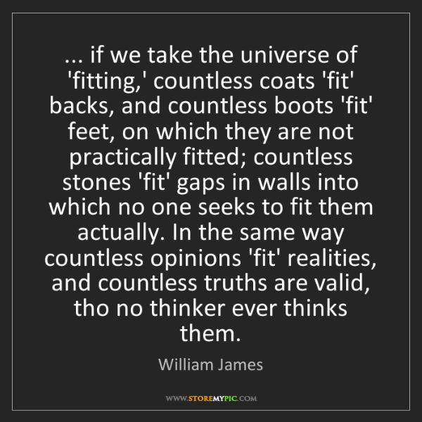 William James: ... if we take the universe of 'fitting,' countless coats...