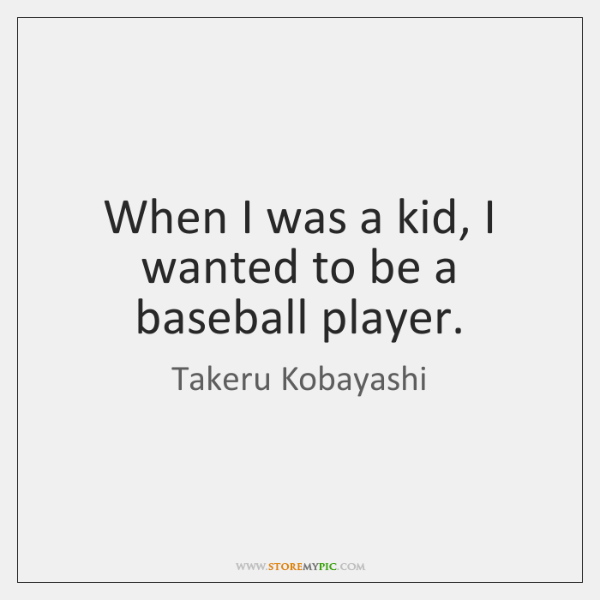 When I was a kid, I wanted to be a baseball player.