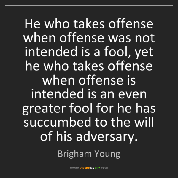 Brigham Young: He who takes offense when offense was not intended is...