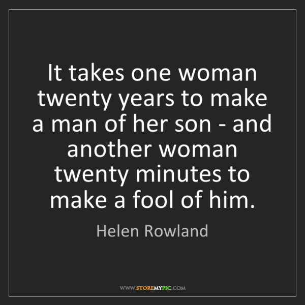 Helen Rowland: It takes one woman twenty years to make a man of her...