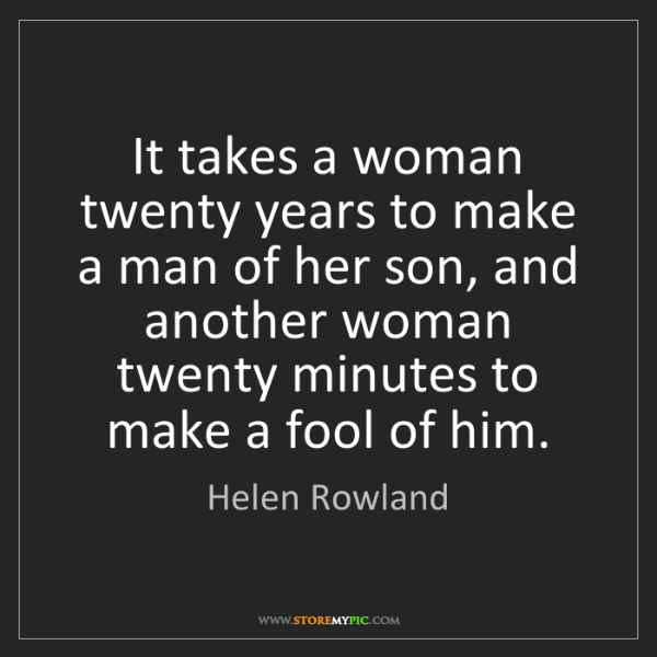 Helen Rowland: It takes a woman twenty years to make a man of her son,...