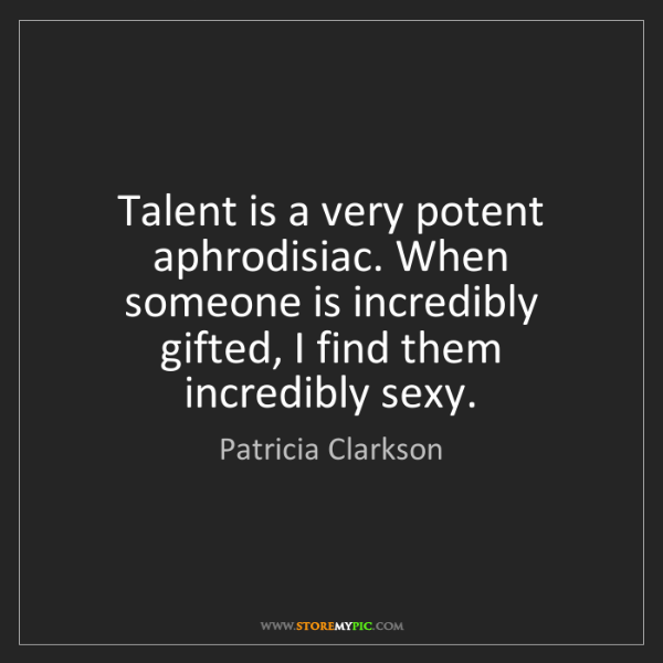 Patricia Clarkson: Talent is a very potent aphrodisiac. When someone is...