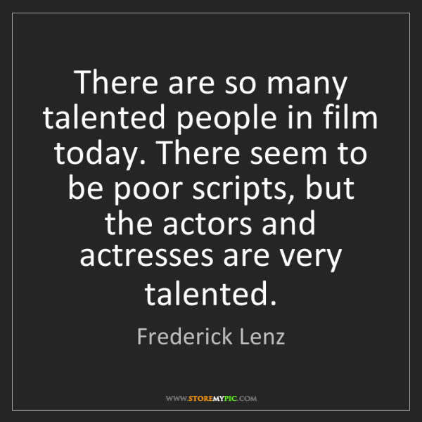Frederick Lenz: There are so many talented people in film today. There...
