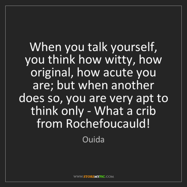 Ouida: When you talk yourself, you think how witty, how original,...