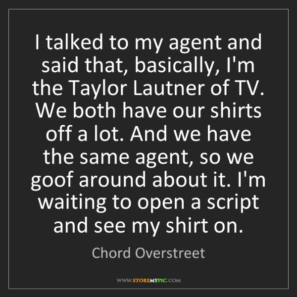 Chord Overstreet: I talked to my agent and said that, basically, I'm the...